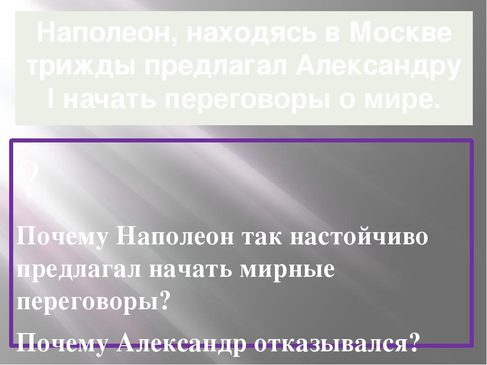 Наполеон, находясь в Москве трижды предлагал Александру l начать переговоры о...