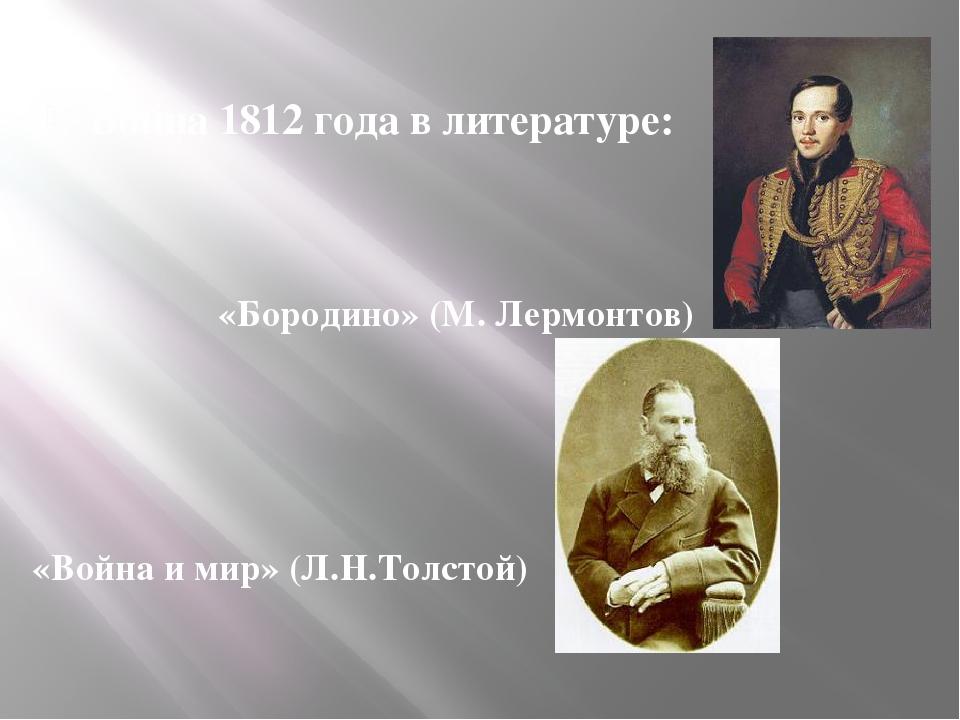 Война 1812 года в литературе: «Бородино» (М. Лермонтов) «Война и мир» (Л.Н.Т...