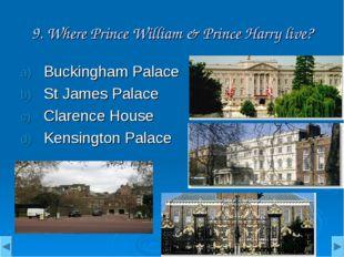 9. Where Prince William & Prince Harry live? Buckingham Palace St James Palac