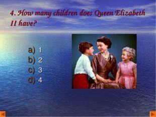 4. How many children does Queen Elizabeth II have? 1 2 3 4