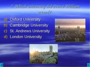 7. Which university did Prince William attend? Oxford University Cambridge Un