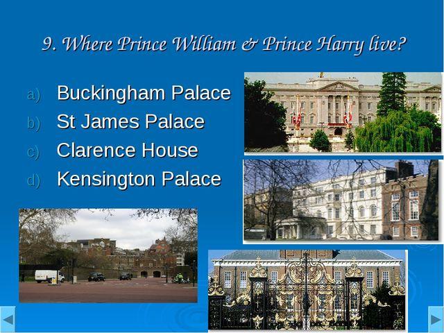 9. Where Prince William & Prince Harry live? Buckingham Palace St James Palac...