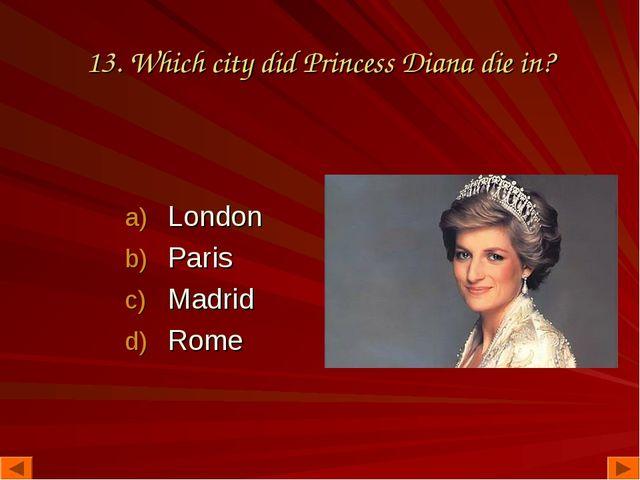 13. Which city did Princess Diana die in? London Paris Madrid Rome