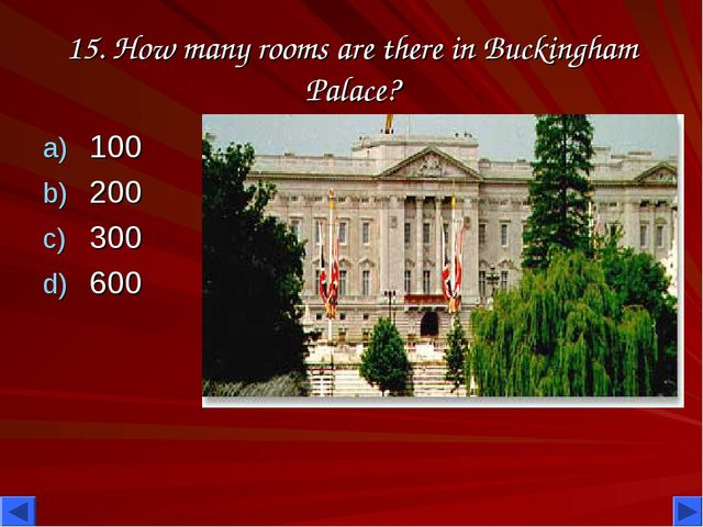15. How many rooms are there in Buckingham Palace? 100 200 300 600