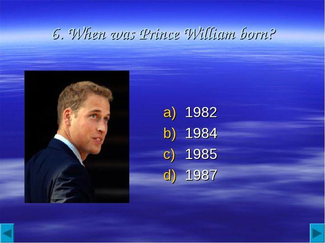 6. When was Prince William born? 1982 1984 1985 1987