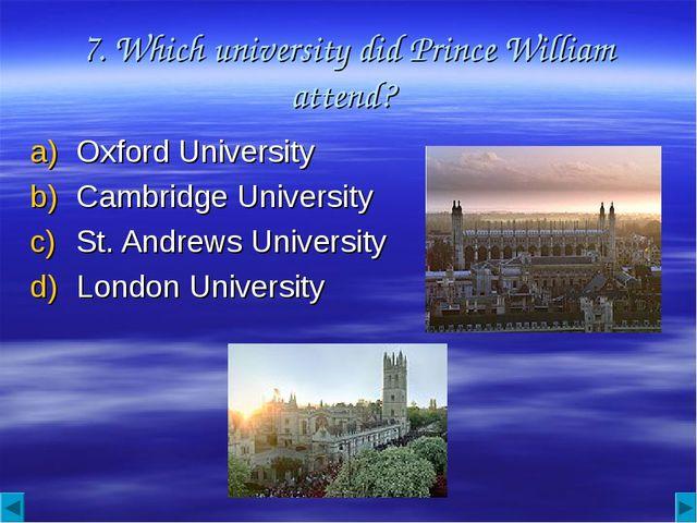 7. Which university did Prince William attend? Oxford University Cambridge Un...
