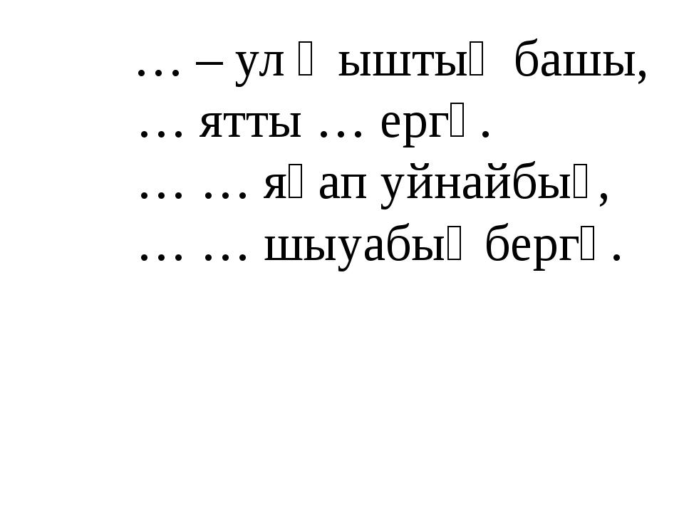 … – ул ҡыштың башы, … ятты … ергә. … … яһап уйнайбыҙ, … … шыуабыҙ бергә.