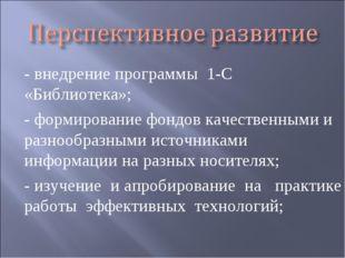 - внедрение программы 1-С «Библиотека»; - формирование фондов качественными