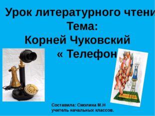Урок литературного чтения Тема: Корней Чуковский « Телефон» Составила: Смолин