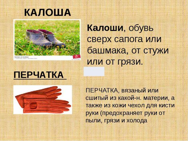 Калоши, обувь сверх сапога или башмака, от стужи или от грязи. КАЛОША ПЕРЧАТК...