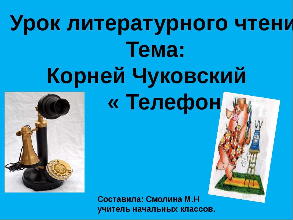 Урок литературного чтения Тема: Корней Чуковский « Телефон» Составила: Смолин...
