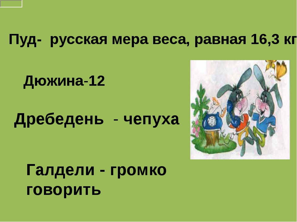 Пуд- русская мера веса, равная 16,3 кг Дюжина-12 Дребедень - чепуха Галдели -...