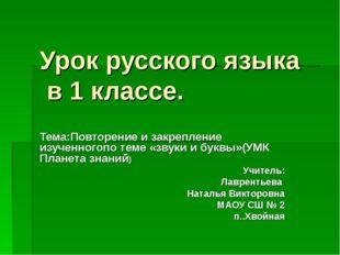 Урок русского языка в 1 классе. Тема:Повторение и закрепление изученногопо те