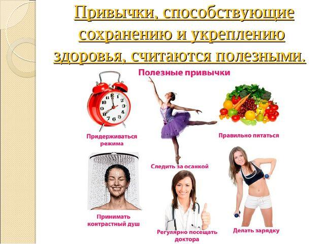 Привычки, способствующие сохранению и укреплению здоровья, считаются полезны...