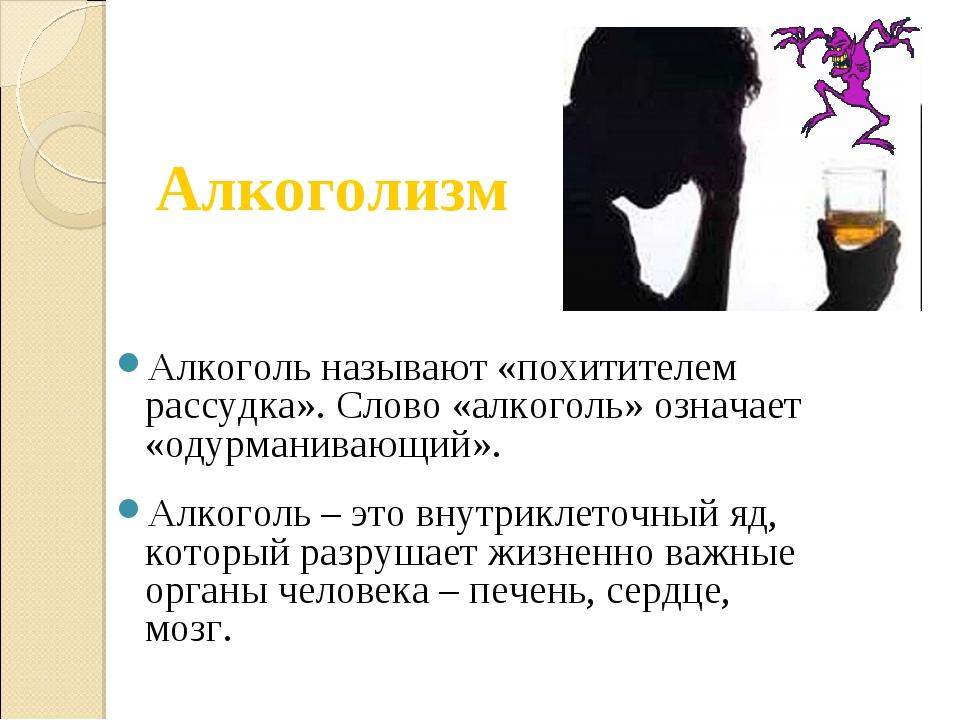 Алкоголь называют «похитителем рассудка». Слово «алкоголь» означает «одурмани...