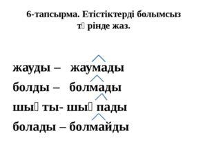 6-тапсырма. Етістіктерді болымсыз түрінде жаз. жауды – жаумады болды – болмад