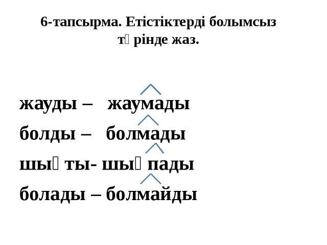 6-тапсырма. Етістіктерді болымсыз түрінде жаз. жауды – жаумады болды – болмад...