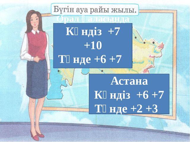 Орал қаласында Күндіз +7 +10 Түнде +6 +7 Астана Күндіз +6 +7 Түнде +2 +3