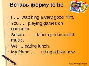 Вставь форму to be I ….. watching a very good film. You … playing games on co