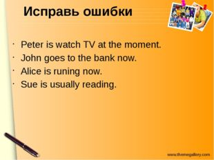 Исправь ошибки Peter is watch TV at the moment. John goes to the bank now. Al
