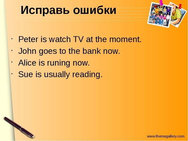 Исправь ошибки Peter is watch TV at the moment. John goes to the bank now. Al...