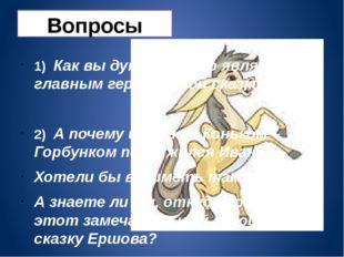 Вопросы 1) Как вы думаете, кто является главным героем этой сказки? 2) А поче