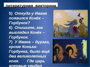 литературная викторина 5) Откуда у Ивана появился Конёк – Горбунок? 6) Опишит
