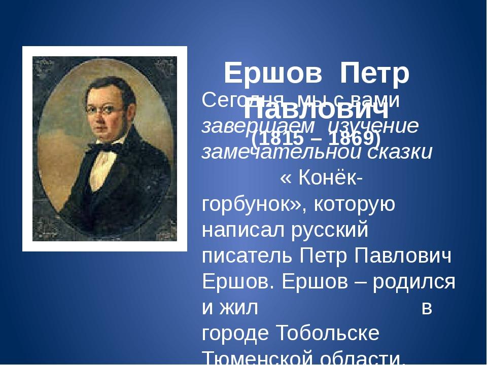 Ершов Петр Павлович (1815 – 1869) Сегодня мы с вами завершаем изучение замеч...