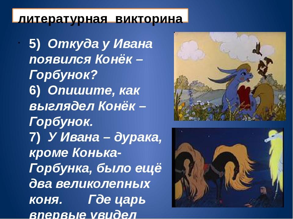 литературная викторина 5) Откуда у Ивана появился Конёк – Горбунок? 6) Опишит...