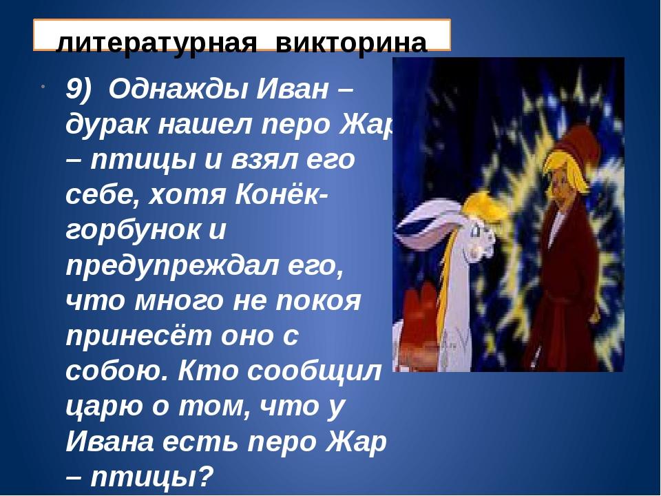 литературная викторина 9) Однажды Иван – дурак нашел перо Жар – птицы и взял...