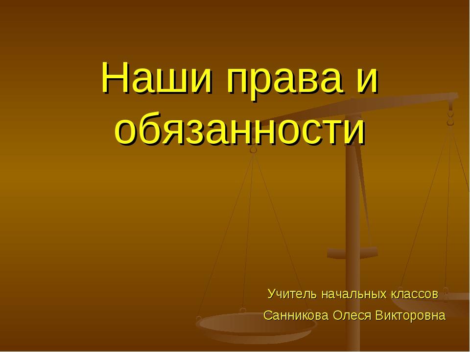 Наши права и обязанности Учитель начальных классов Санникова Олеся Викторовна