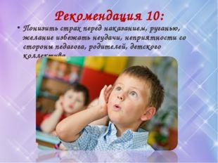 Рекомендация 10: Понизить страх перед наказанием, руганью, желание избежать н