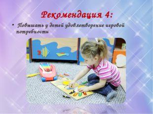 Рекомендация 4: Повышать у детей удовлетворение игровой потребности