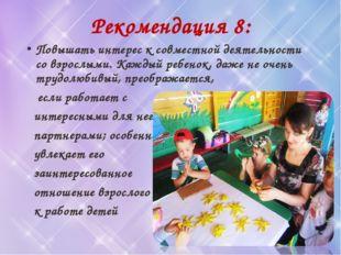 Рекомендация 8: Повышать интерес к совместной деятельности со взрослыми. Кажд