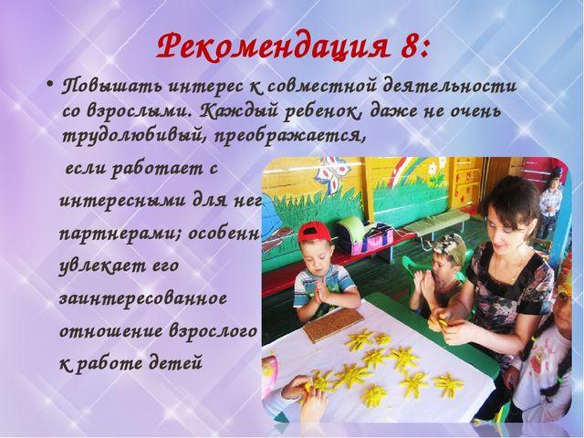 Рекомендация 8: Повышать интерес к совместной деятельности со взрослыми. Кажд...