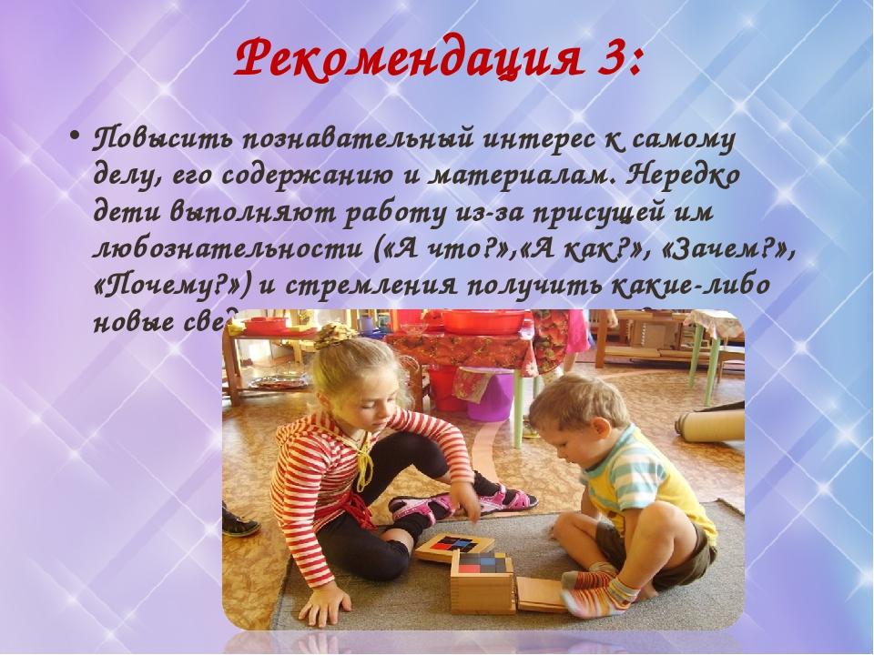 Рекомендация 3: Повысить познавательный интерес к самому делу, его содержанию...