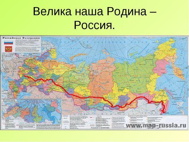Велика наша Родина – Россия.