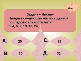 1 балл А. В. С. Д. 31 Задача « Числа» Найдите следующее число в данной после
