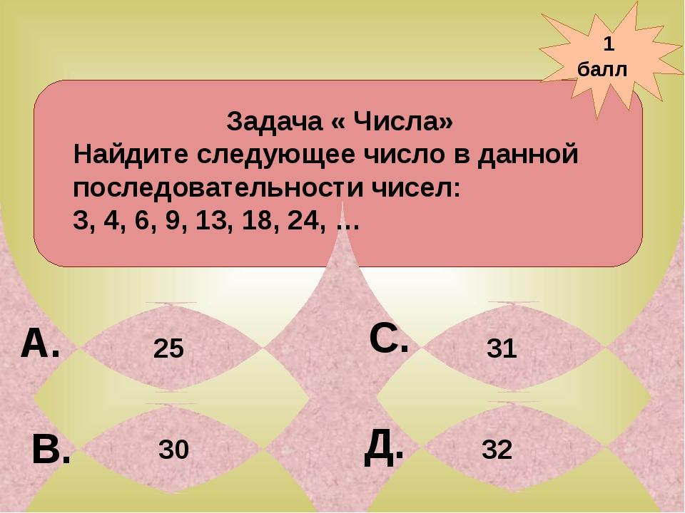 1 балл А. В. С. Д. 31 Задача « Числа» Найдите следующее число в данной после...