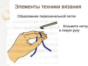 Элементы техники вязания Образование первоначальной петли Возьмите нитку в ле