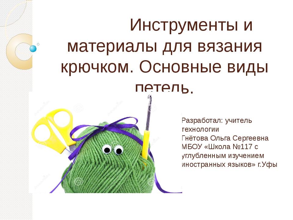 Инструменты и материалы для вязания крючком. Основные виды петель. Разработа...