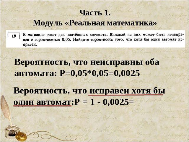 Часть 1. Модуль «Реальная математика» Вероятность, что неисправны оба автомат...