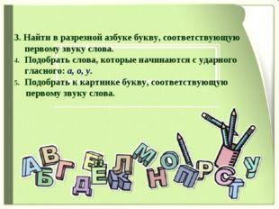 3. Найти в разрезной азбуке букву, соответствующую первому звуку слова. Подо