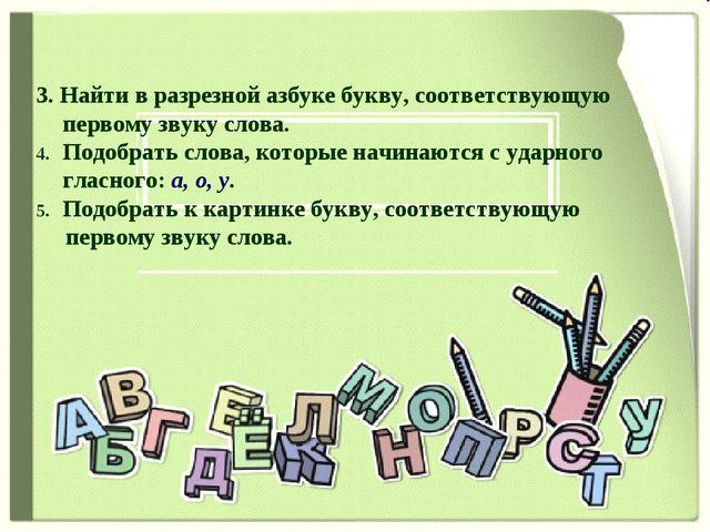 3. Найти в разрезной азбуке букву, соответствующую первому звуку слова. Подо...