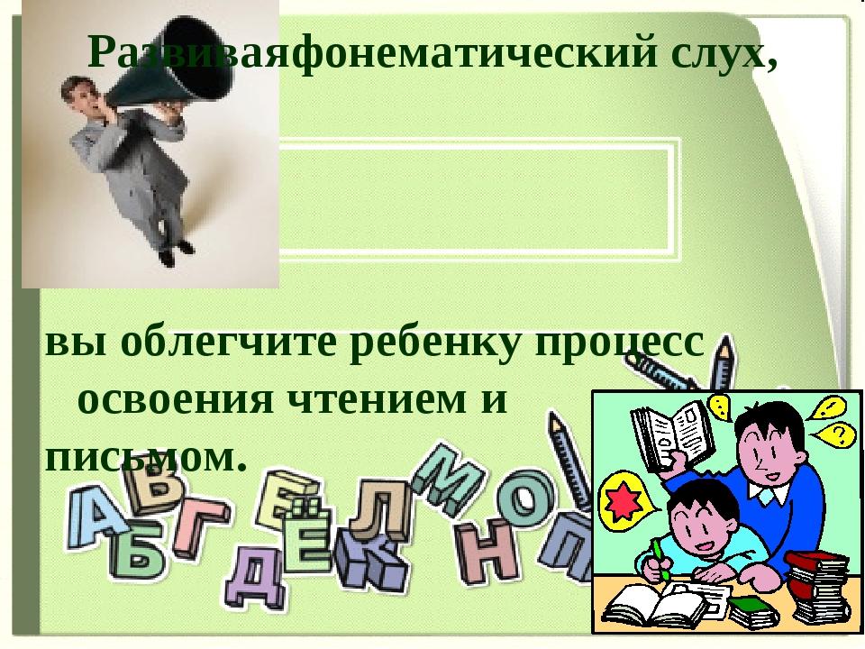 Развивая фонематический слух, вы облегчите ребенку процесс освоения чтением и...
