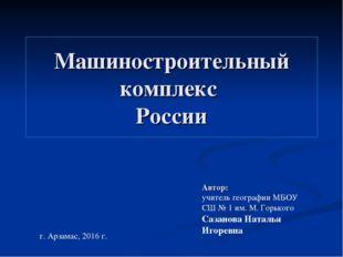 Машиностроительный комплекс России Автор: учитель географии МБОУ СШ № 1 им. М