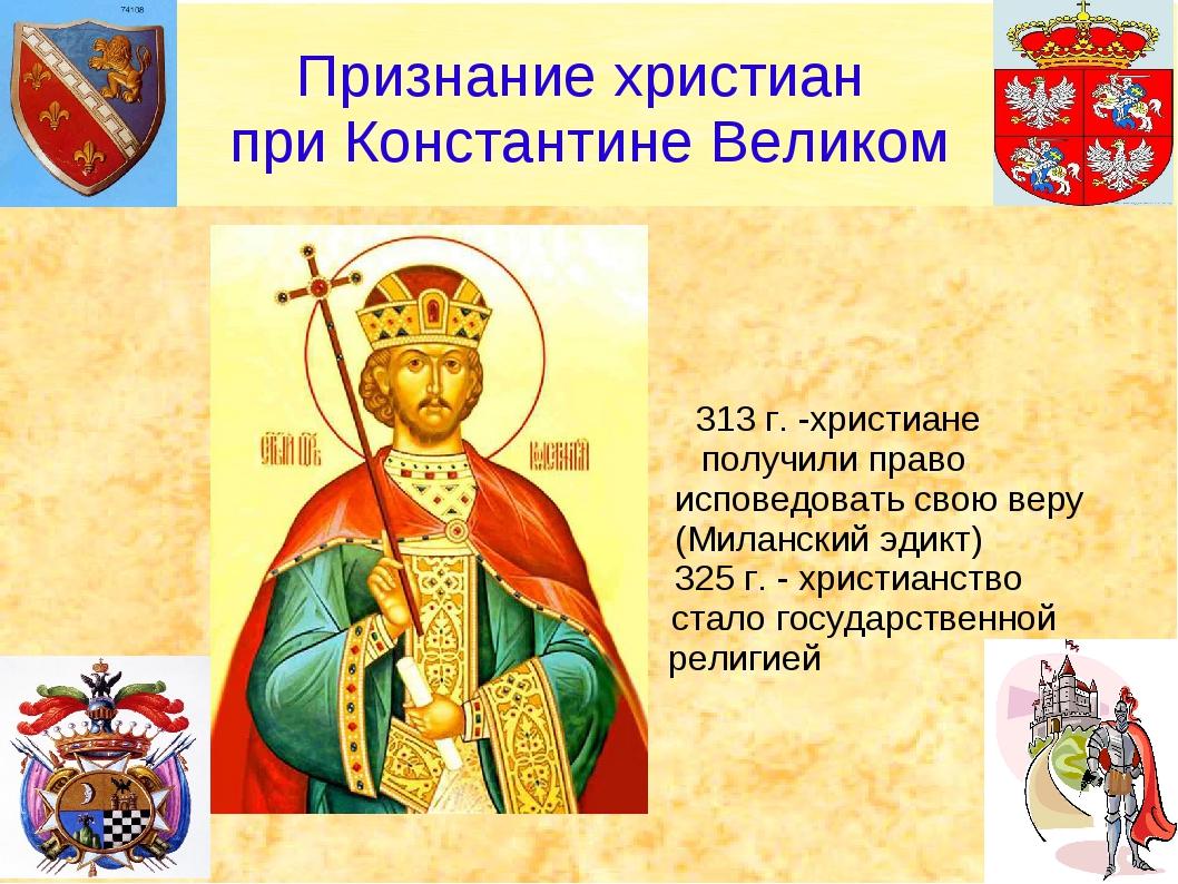 313 г. -христиане получили право исповедовать свою веру (Миланский эдикт) 32...