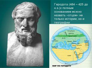 Геродота (484 – 425 до н.э.)с полным основанием можно назвать «отцом» не толь