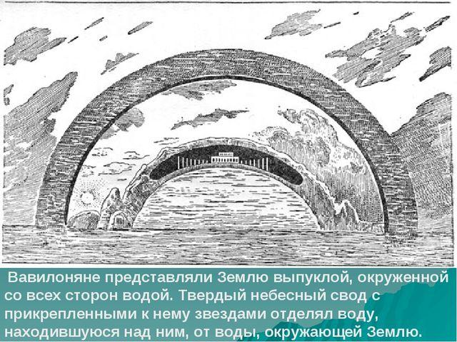 Вавилоняне представляли Землю выпуклой, окруженной со всех сторон водой. Тве...