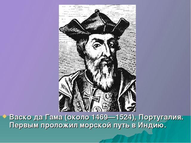 Васко да Гама (около 1469—1524), Португалия. Первым проложил морской путь в И...
